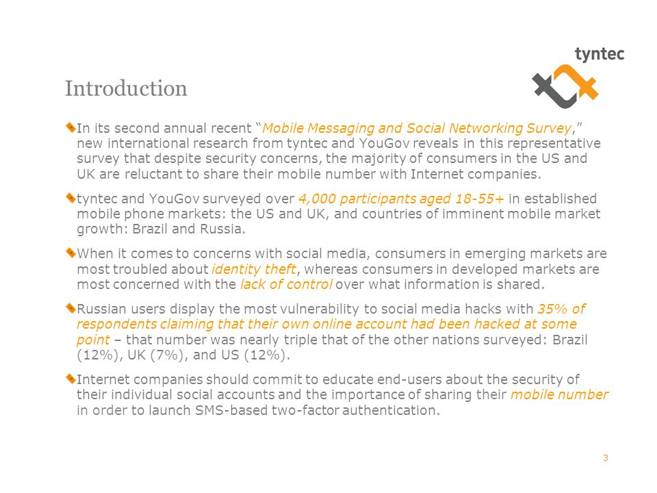 Introduction In its second annual recent Mobile Messaging and Social Networking Survey, new international research from tyntec and YouGov reveals in this representative survey that despite security concerns, the majority of consumers in the US and UK are reluctant to share their mobile number with Internet companies.