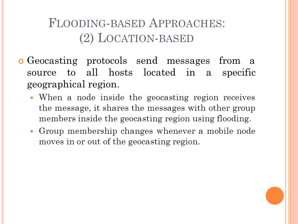F LOODING - BASED A PPROACHES : (2) L OCATION - BASED Geocasting protocols send messages from a source to all hosts located in a specific geographical