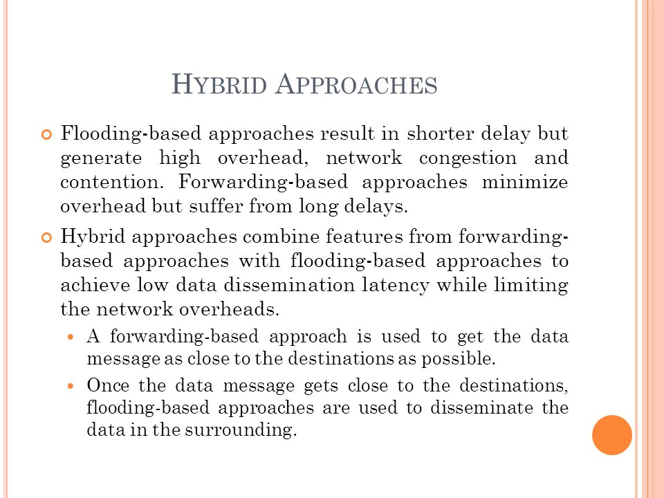 H YBRID A PPROACHES Flooding-based approaches result in shorter delay but generate high overhead, network congestion and contention. Forwarding-based