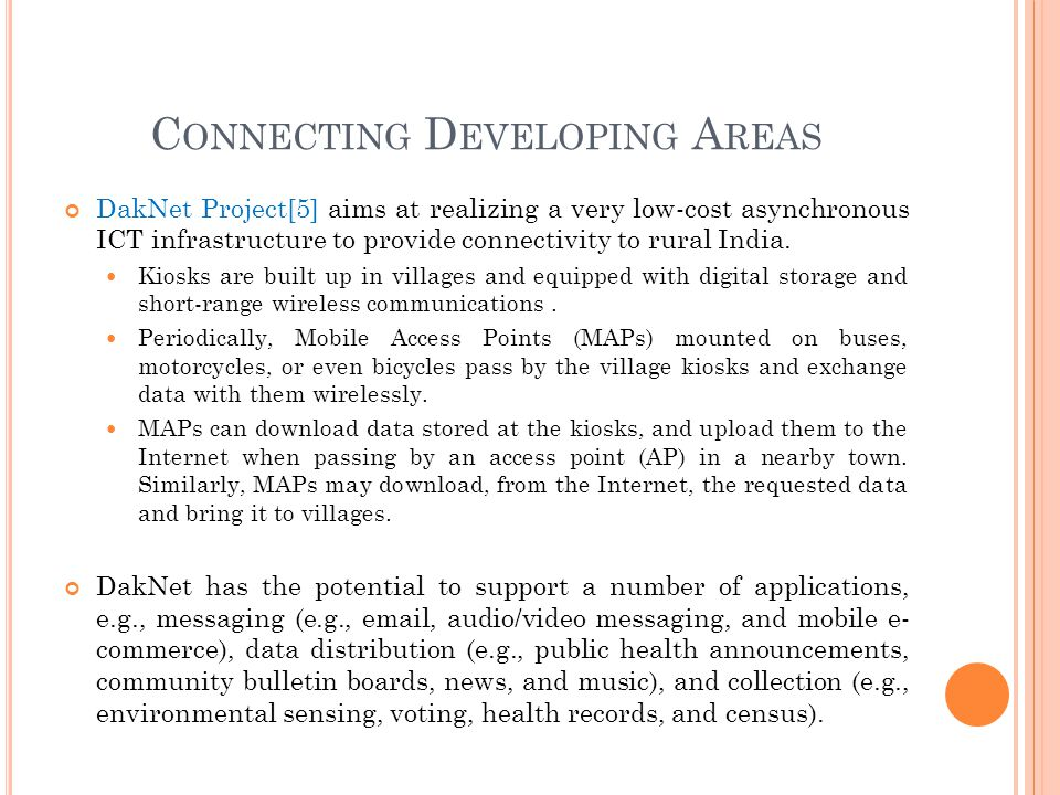 C ONNECTING D EVELOPING A REAS DakNet Project[5] aims at realizing a very low-cost asynchronous ICT infrastructure to provide connectivity to rural In