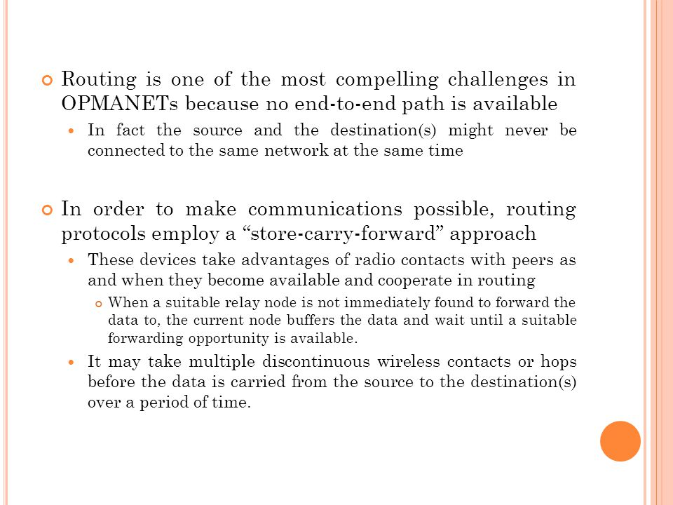 Routing is one of the most compelling challenges in OPMANETs because no end-to-end path is available In fact the source and the destination(s) might never be connected to the same network at the same time In order to make communications possible, routing protocols employ a store-carry-forward approach These devices take advantages of radio contacts with peers as and when they become available and cooperate in routing When a suitable relay node is not immediately found to forward the data to, the current node buffers the data and wait until a suitable forwarding opportunity is available.