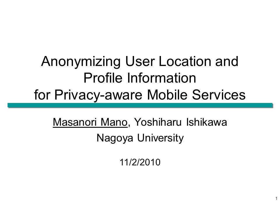 Anonymizing User Location and Profile Information for Privacy-aware Mobile Services Masanori Mano, Yoshiharu Ishikawa Nagoya University 11/2/2010 1