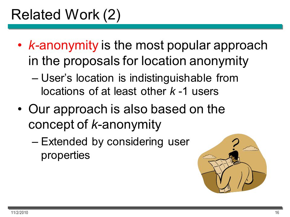 Related Work (2) k-anonymity is the most popular approach in the proposals for location anonymity –Users location is indistinguishable from locations of at least other k -1 users Our approach is also based on the concept of k-anonymity –Extended by considering user properties 11/2/201016