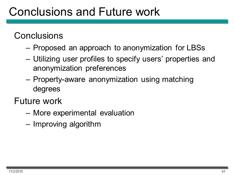 Conclusions and Future work Conclusions –Proposed an approach to anonymization for LBSs –Utilizing user profiles to specify users properties and anonymization preferences –Property-aware anonymization using matching degrees Future work –More experimental evaluation –Improving algorithm 11/2/201041