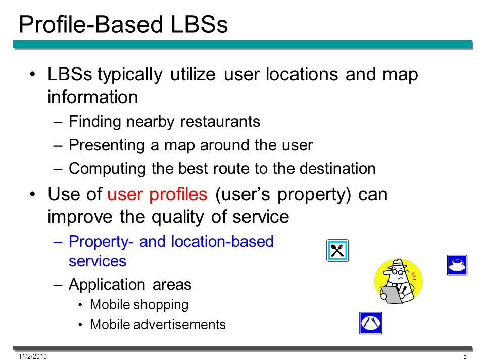 Profile-Based LBSs LBSs typically utilize user locations and map information –Finding nearby restaurants –Presenting a map around the user –Computing
