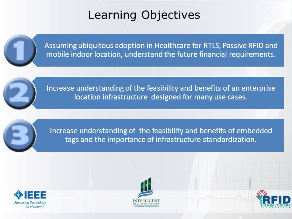 Learning Objectives Assuming ubiquitous adoption in Healthcare for RTLS, Passive RFID and mobile indoor location, understand the future financial requirements.