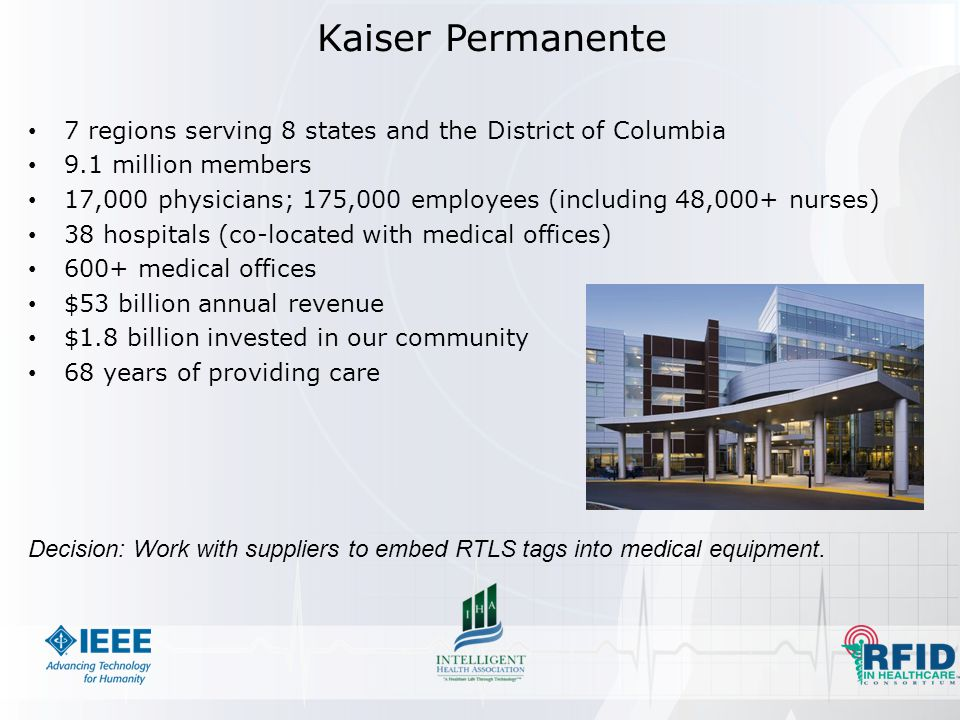 Kaiser Permanente 7 regions serving 8 states and the District of Columbia 9.1 million members 17,000 physicians; 175,000 employees (including 48,000+ nurses) 38 hospitals (co-located with medical offices) 600+ medical offices $53 billion annual revenue $1.8 billion invested in our community 68 years of providing care Decision: Work with suppliers to embed RTLS tags into medical equipment.