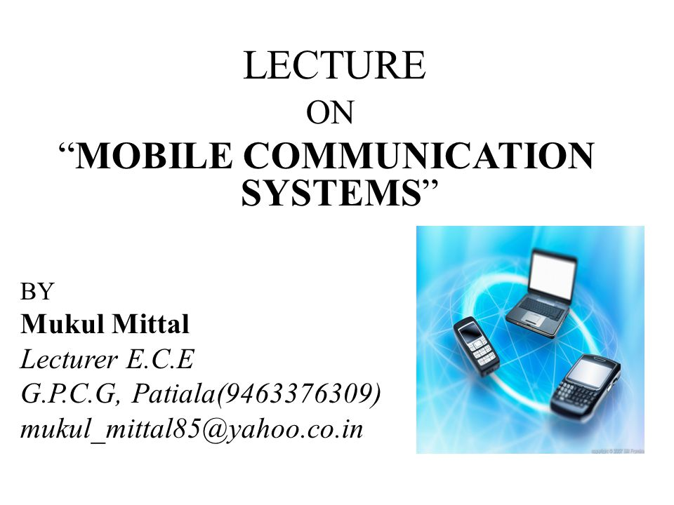 LECTURE ON MOBILE COMMUNICATION SYSTEMS BY Mukul Mittal Lecturer E.C.E G.P.C.G, Patiala(9463376309) mukul_mittal85@yahoo.co.in