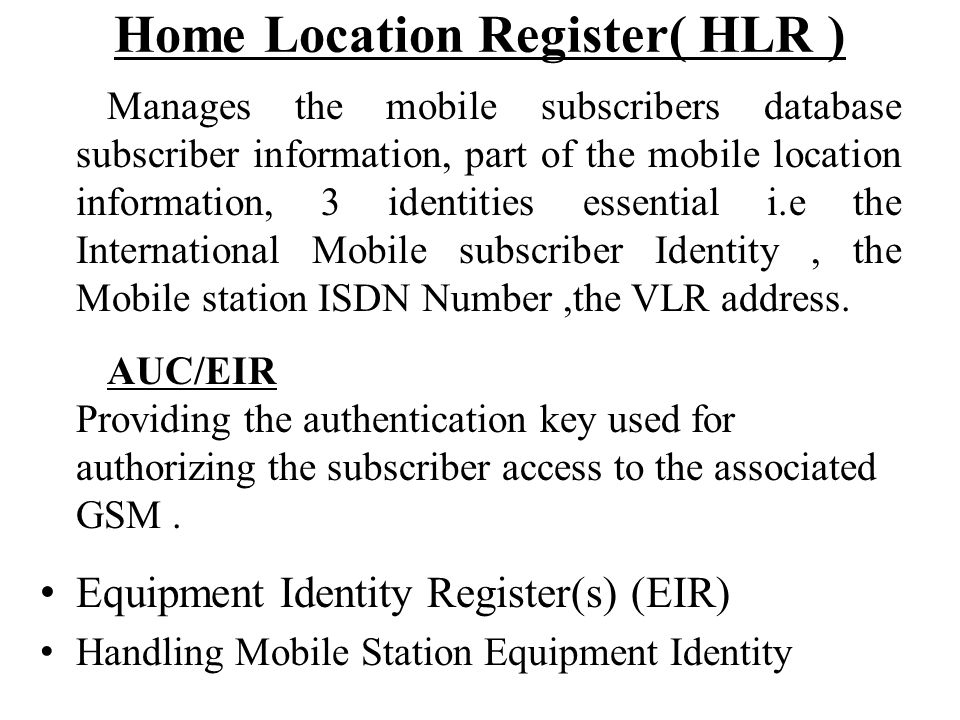 Home Location Register( HLR ) Manages the mobile subscribers database subscriber information, part of the mobile location information, 3 identities es