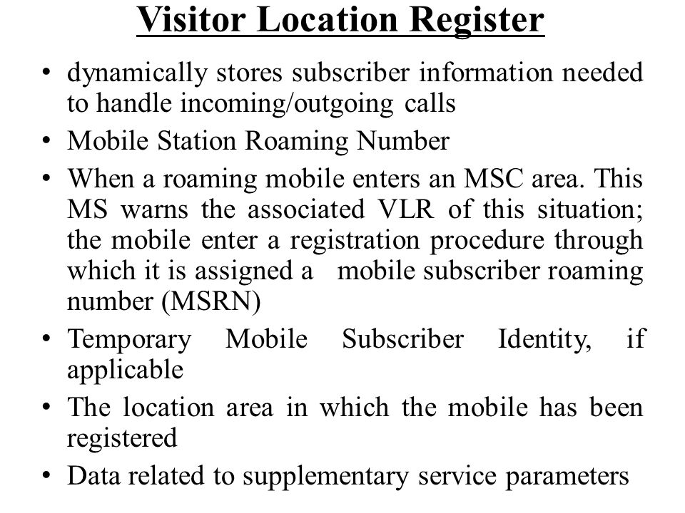 Visitor Location Register dynamically stores subscriber information needed to handle incoming/outgoing calls Mobile Station Roaming Number When a roam