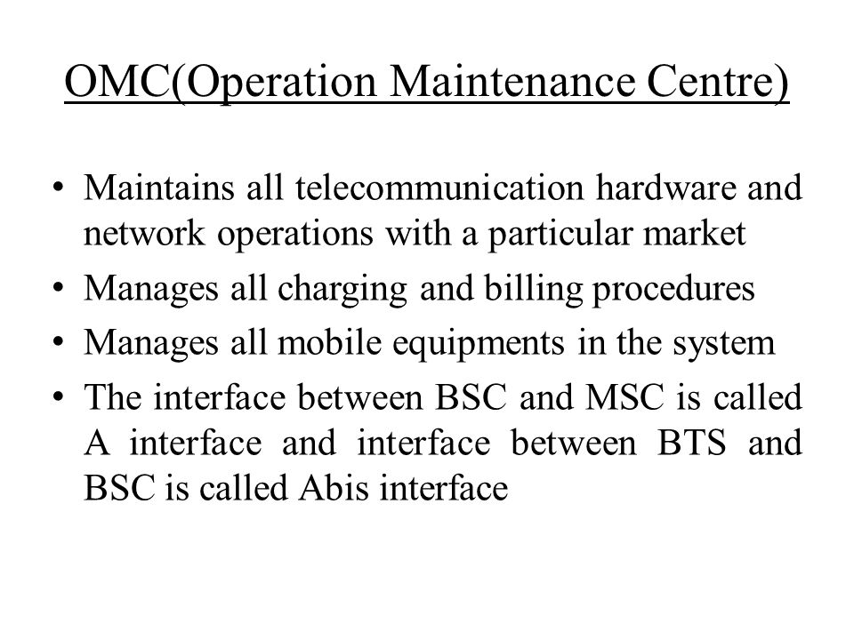 OMC(Operation Maintenance Centre) Maintains all telecommunication hardware and network operations with a particular market Manages all charging and bi
