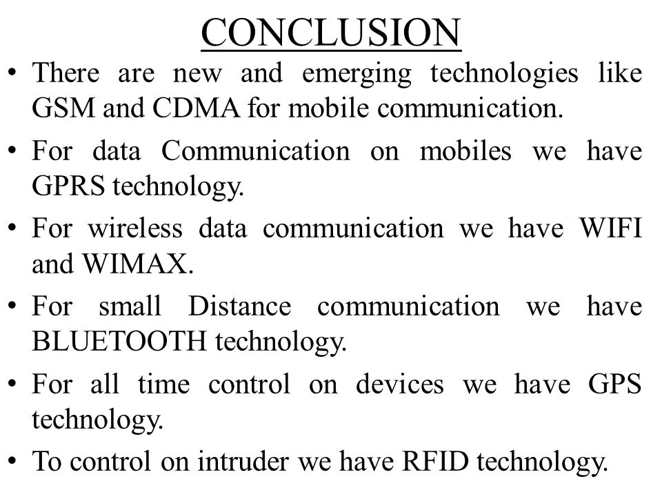 CONCLUSION There are new and emerging technologies like GSM and CDMA for mobile communication. For data Communication on mobiles we have GPRS technolo