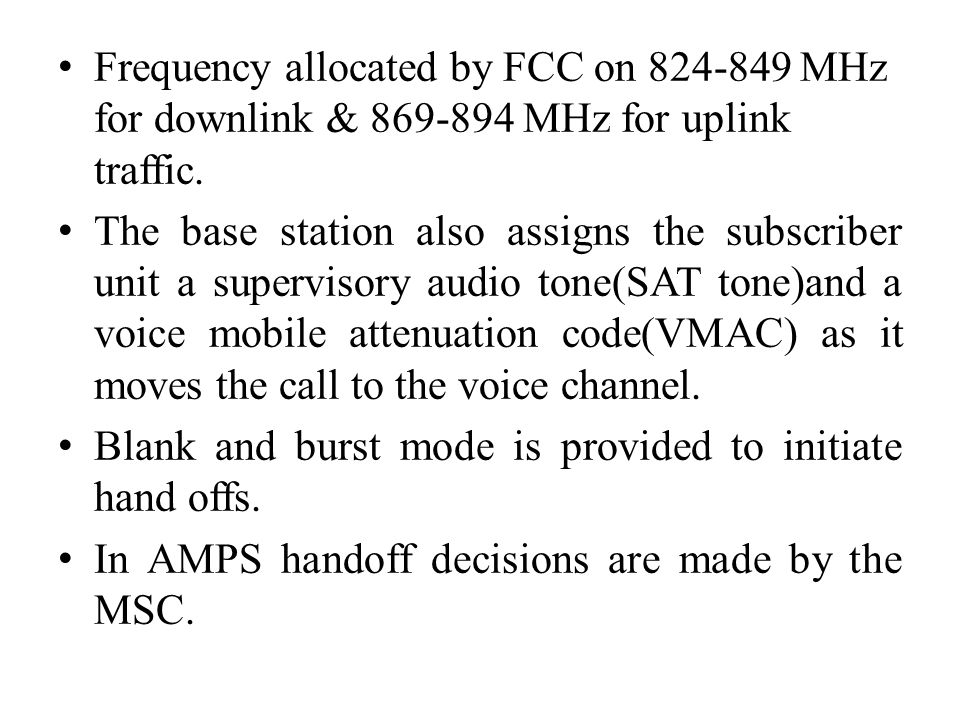 Frequency allocated by FCC on 824-849 MHz for downlink & 869-894 MHz for uplink traffic. The base station also assigns the subscriber unit a superviso