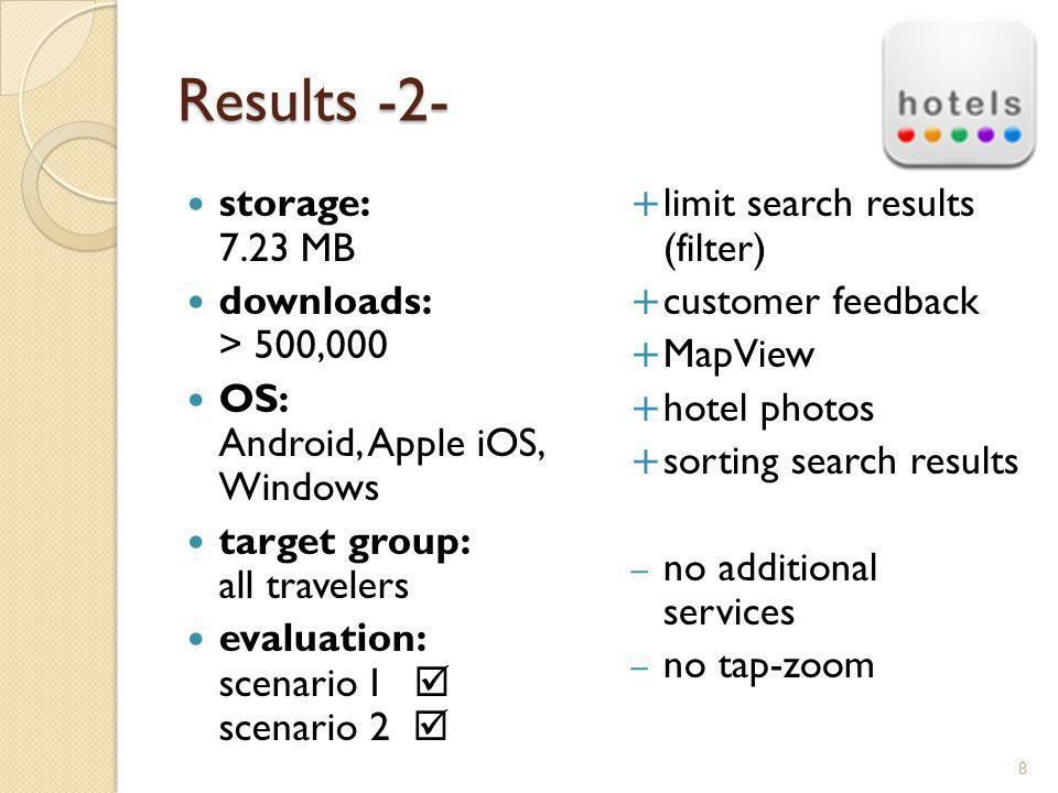Results -2- storage: 7.23 MB downloads: > 500,000 OS: Android, Apple iOS, Windows target group: all travelers evaluation: scenario I scenario 2 limit search results (filter) customer feedback MapView hotel photos sorting search results – no additional services – no tap-zoom 8