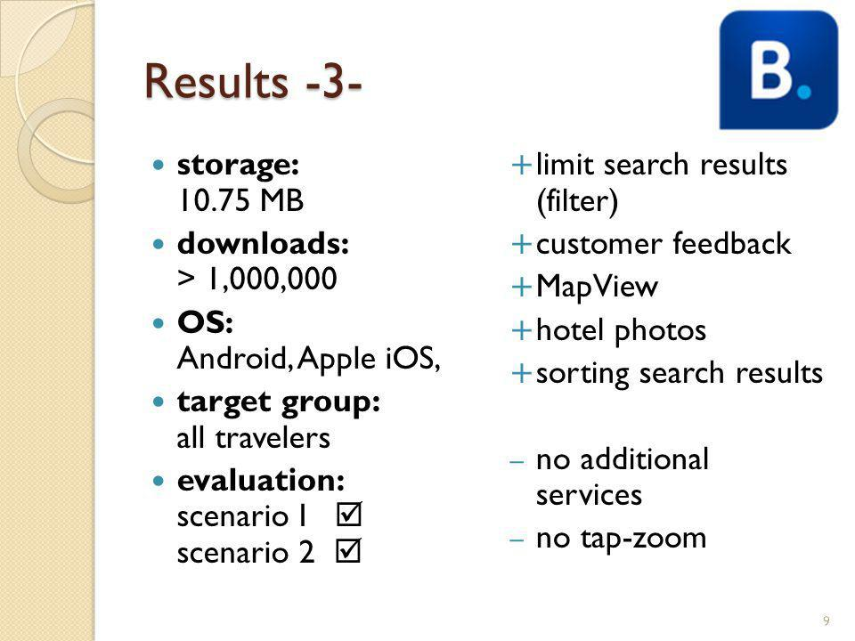 Results -3- storage: 10.75 MB downloads: > 1,000,000 OS: Android, Apple iOS, target group: all travelers evaluation: scenario I scenario 2 limit search results (filter) customer feedback MapView hotel photos sorting search results – no additional services – no tap-zoom 9