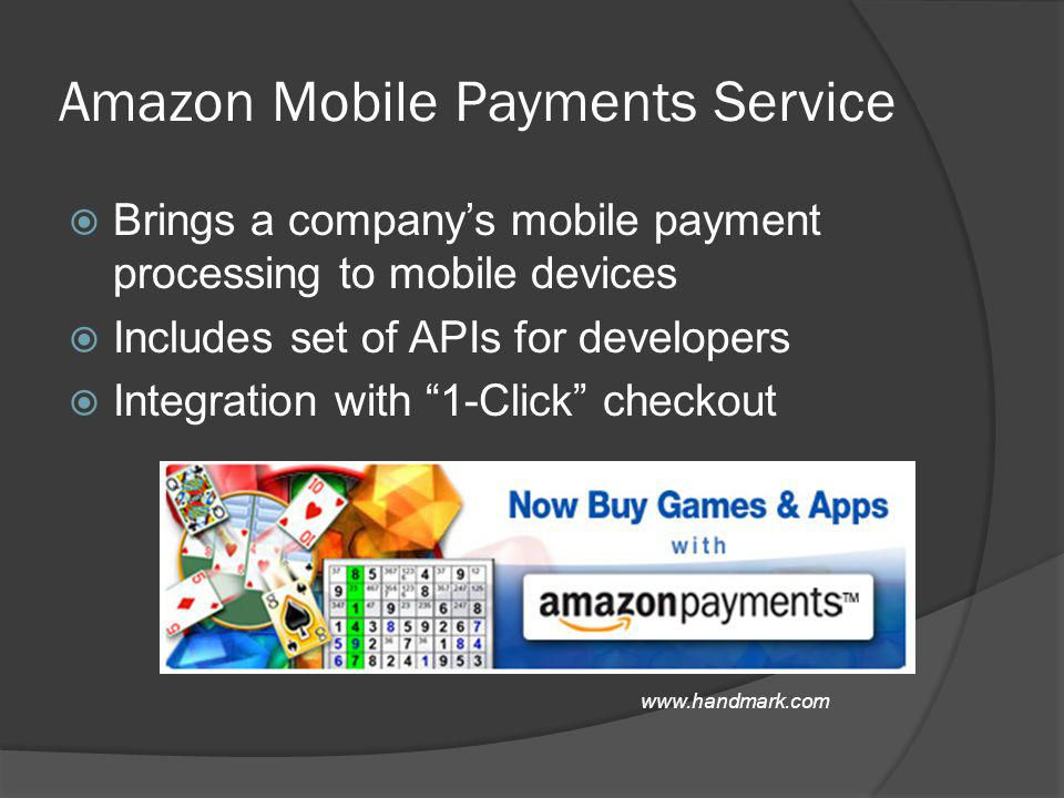 Amazon Mobile Payments Service Brings a companys mobile payment processing to mobile devices Includes set of APIs for developers Integration with 1-Click checkout www.handmark.com