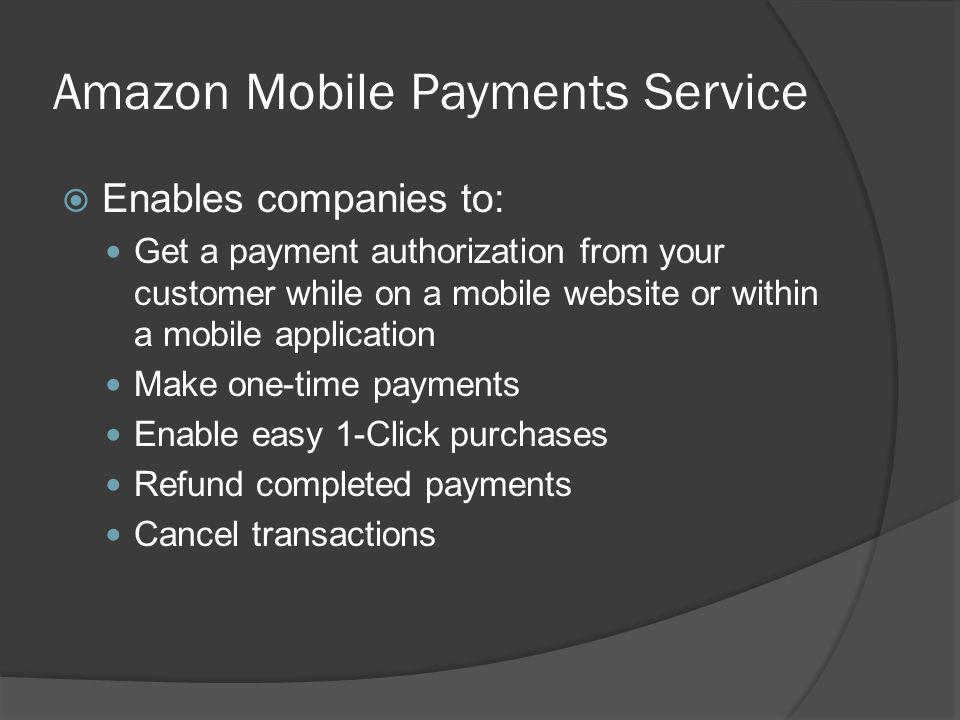 Amazon Mobile Payments Service Enables companies to: Get a payment authorization from your customer while on a mobile website or within a mobile application Make one-time payments Enable easy 1-Click purchases Refund completed payments Cancel transactions