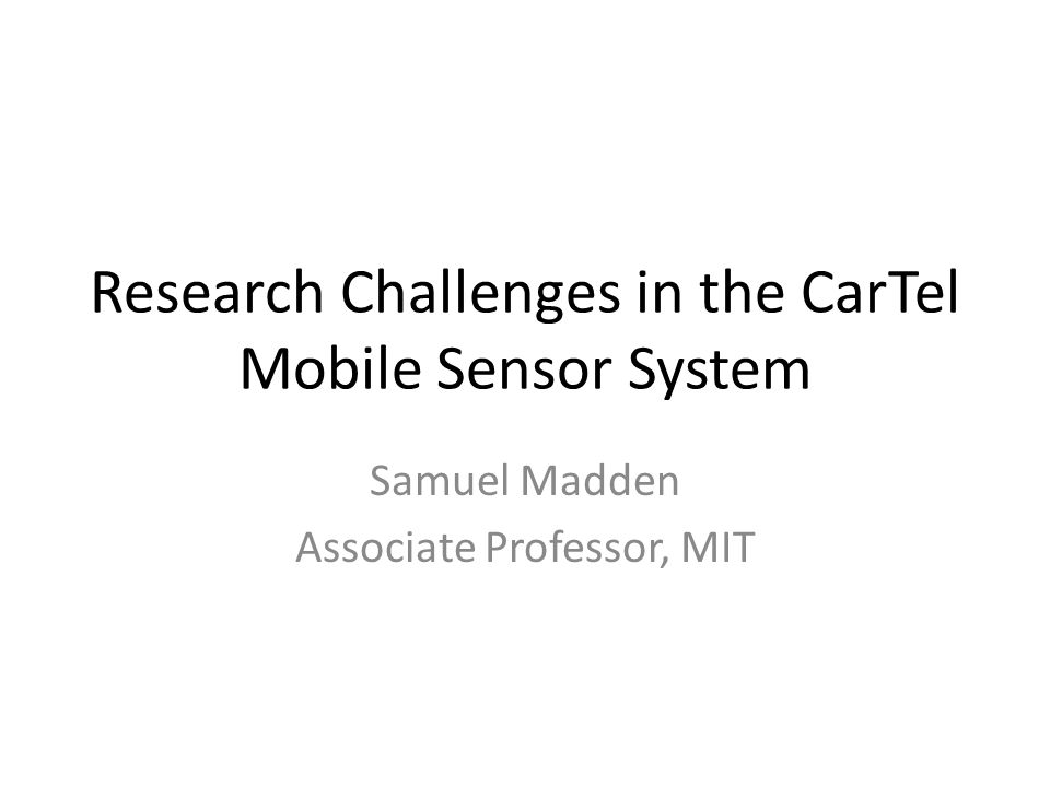 Research Challenges in the CarTel Mobile Sensor System Samuel Madden Associate Professor, MIT