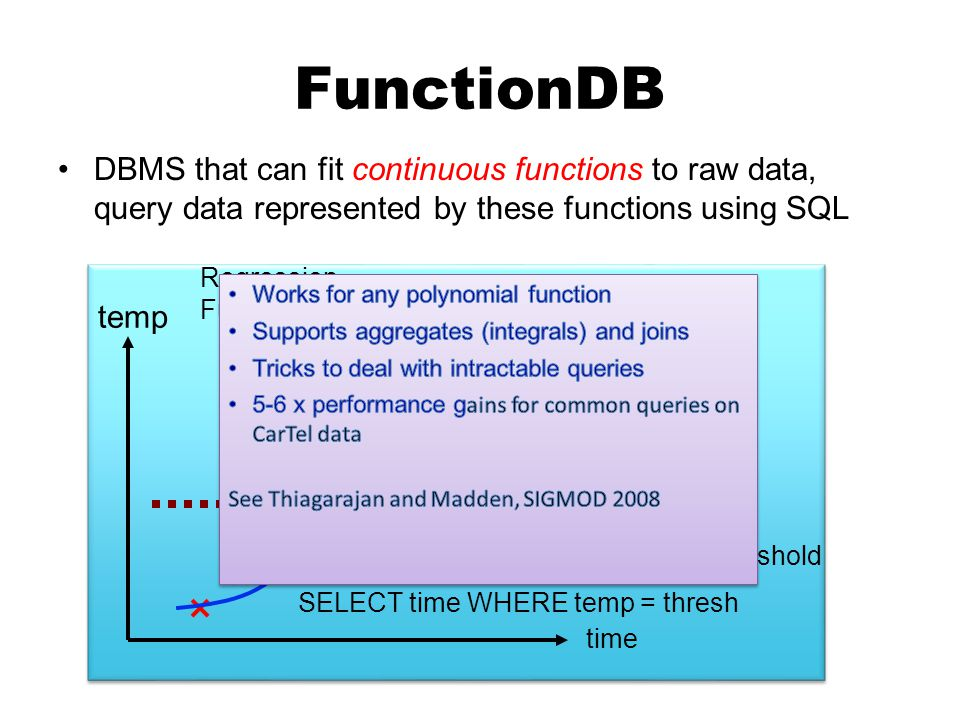 FunctionDB DBMS that can fit continuous functions to raw data, query data represented by these functions using SQL Raw data (temp readings) Query: Report when temp crosses threshold SELECT time WHERE temp = thresh Regression Function temp(t) Solve equation temp(t) = thresh time temp