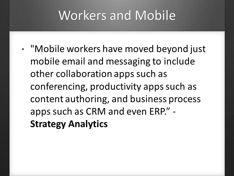 Workers and Mobile Mobile workers have moved beyond just mobile email and messaging to include other collaboration apps such as conferencing, productivity apps such as content authoring, and business process apps such as CRM and even ERP.