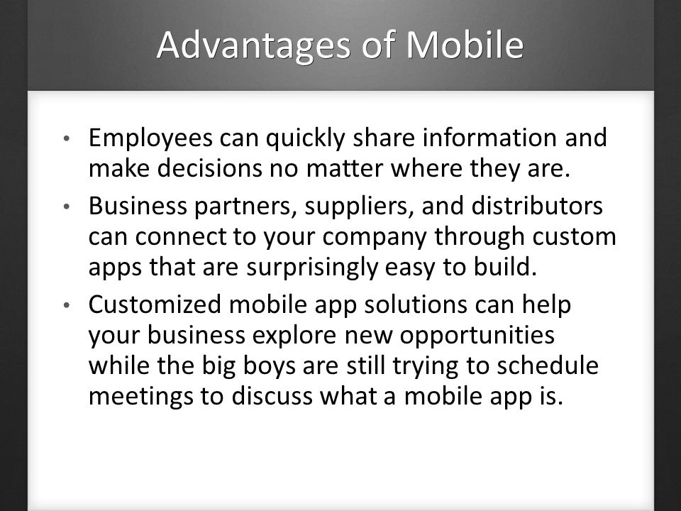 Advantages of Mobile Employees can quickly share information and make decisions no matter where they are.