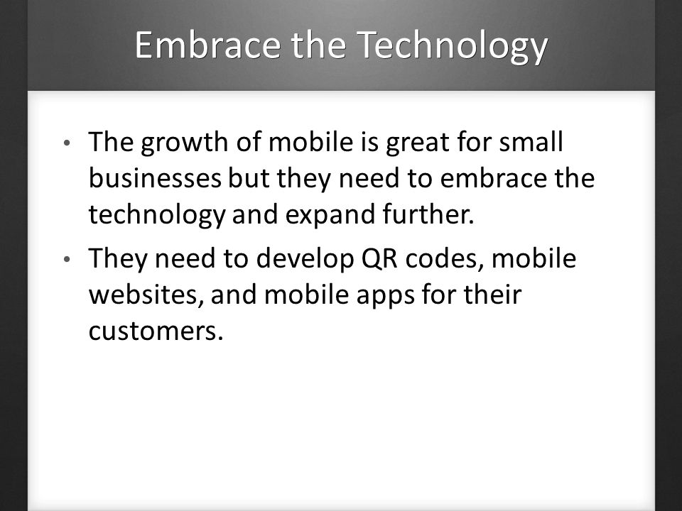 Embrace the Technology The growth of mobile is great for small businesses but they need to embrace the technology and expand further.