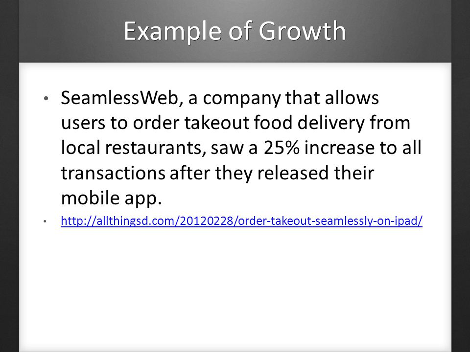 Example of Growth SeamlessWeb, a company that allows users to order takeout food delivery from local restaurants, saw a 25% increase to all transactions after they released their mobile app.