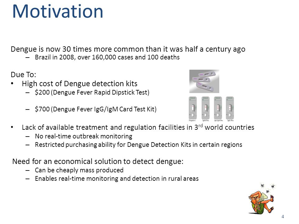 4 Motivation Dengue is now 30 times more common than it was half a century ago – Brazil in 2008, over 160,000 cases and 100 deaths Due To: High cost of Dengue detection kits – $200 (Dengue Fever Rapid Dipstick Test) – $700 (Dengue Fever IgG/IgM Card Test Kit) Lack of available treatment and regulation facilities in 3 rd world countries – No real-time outbreak monitoring – Restricted purchasing ability for Dengue Detection Kits in certain regions Need for an economical solution to detect dengue: – Can be cheaply mass produced – Enables real-time monitoring and detection in rural areas