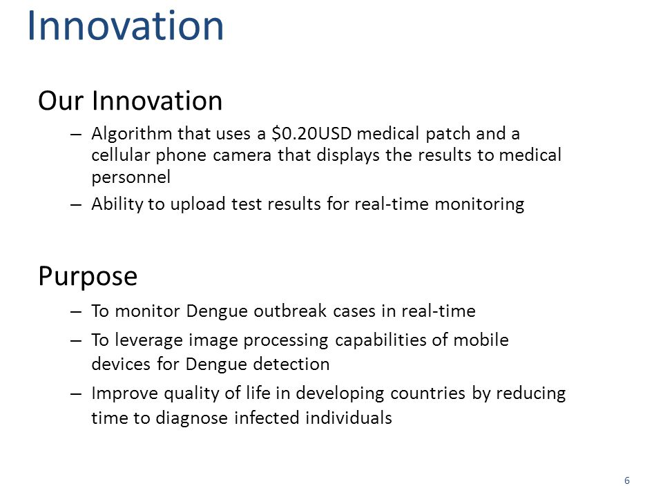 6 Innovation Our Innovation – Algorithm that uses a $0.20USD medical patch and a cellular phone camera that displays the results to medical personnel – Ability to upload test results for real-time monitoring Purpose – To monitor Dengue outbreak cases in real-time – To leverage image processing capabilities of mobile devices for Dengue detection – Improve quality of life in developing countries by reducing time to diagnose infected individuals
