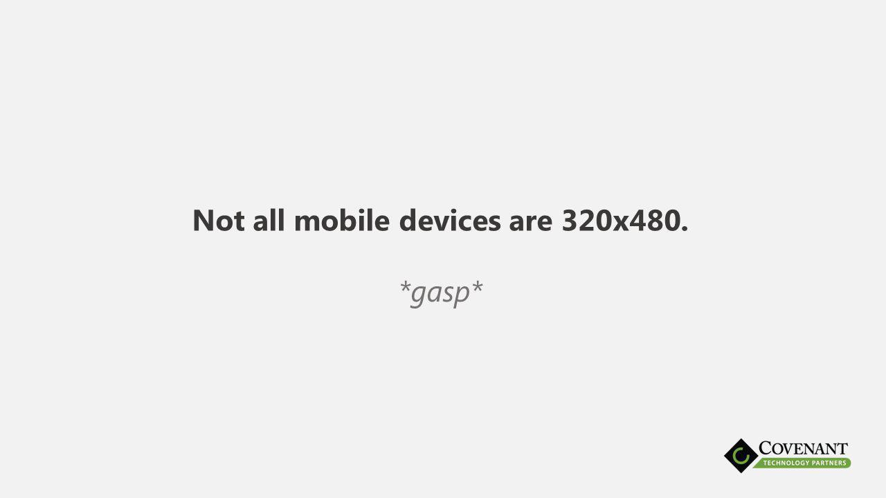 Not all mobile devices are 320x480. *gasp*