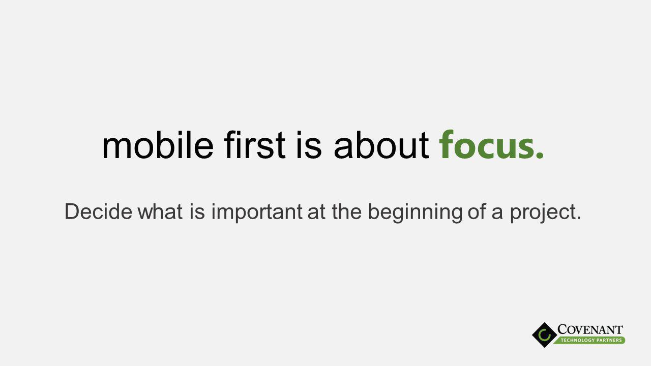 mobile first is about focus. Decide what is important at the beginning of a project.