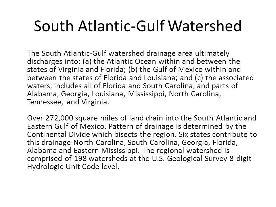 South Atlantic-Gulf Watershed The South Atlantic-Gulf watershed drainage area ultimately discharges into: (a) the Atlantic Ocean within and between the states of Virginia and Florida; (b) the Gulf of Mexico within and between the states of Florida and Louisiana; and (c) the associated waters, includes all of Florida and South Carolina, and parts of Alabama, Georgia, Louisiana, Mississippi, North Carolina, Tennessee, and Virginia.