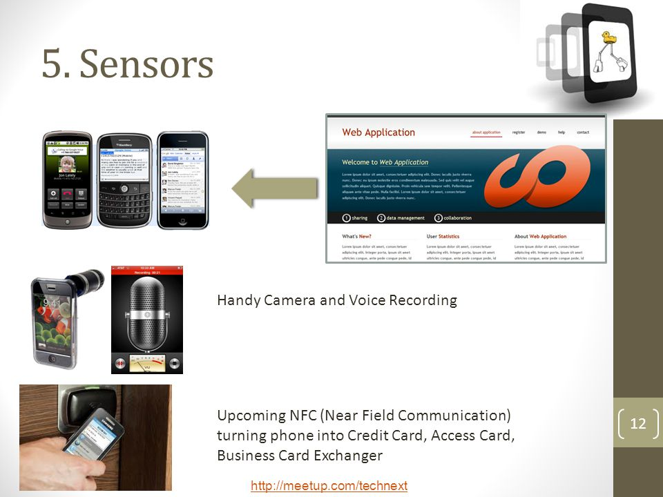 http://meetup.com/technext 12 5. Sensors Handy Camera and Voice Recording Upcoming NFC (Near Field Communication) turning phone into Credit Card, Acce