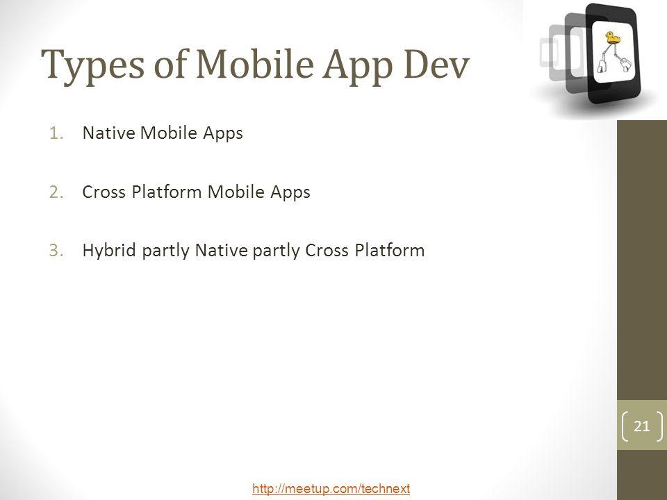 http://meetup.com/technext 21 Types of Mobile App Dev 1.Native Mobile Apps 2.Cross Platform Mobile Apps 3.Hybrid partly Native partly Cross Platform