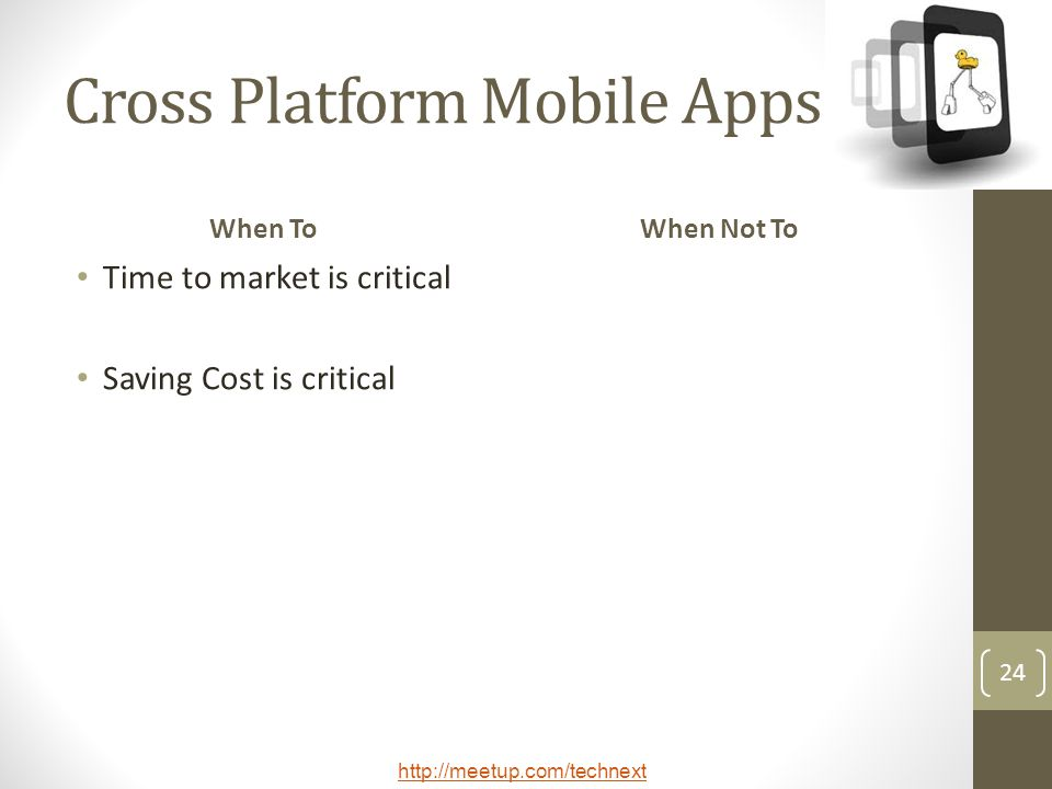 http://meetup.com/technext 24 Cross Platform Mobile Apps When To Time to market is critical Saving Cost is critical When Not To