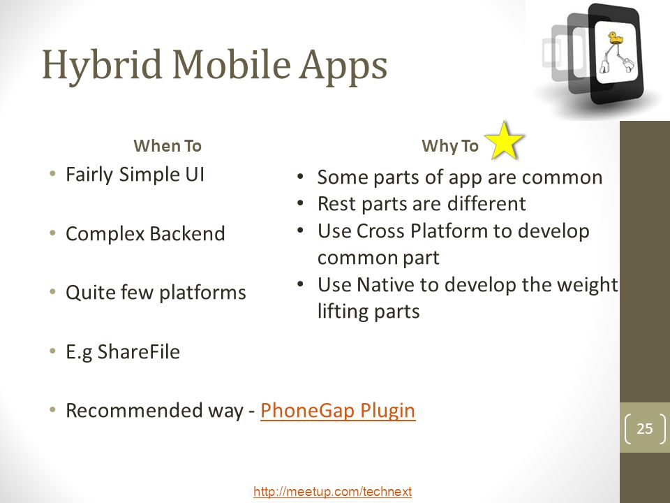 http://meetup.com/technext 25 Hybrid Mobile Apps When To Fairly Simple UI Complex Backend Quite few platforms E.g ShareFile Recommended way - PhoneGap