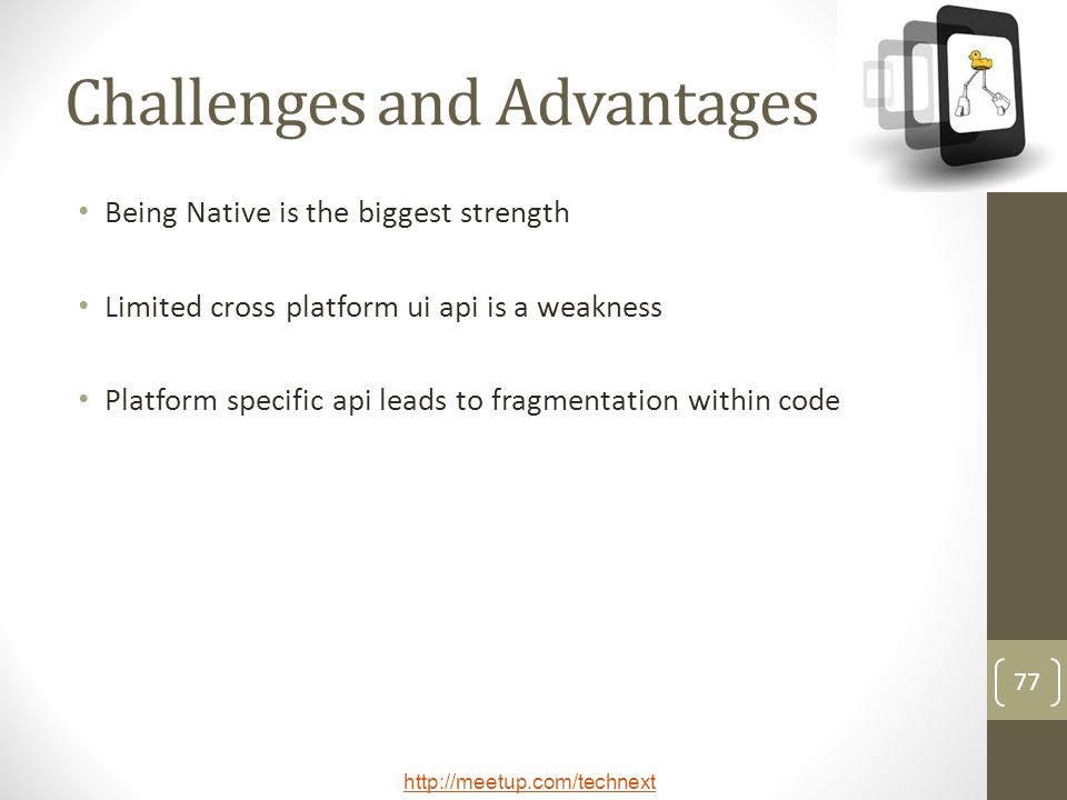 http://meetup.com/technext 77 Challenges and Advantages Being Native is the biggest strength Limited cross platform ui api is a weakness Platform spec