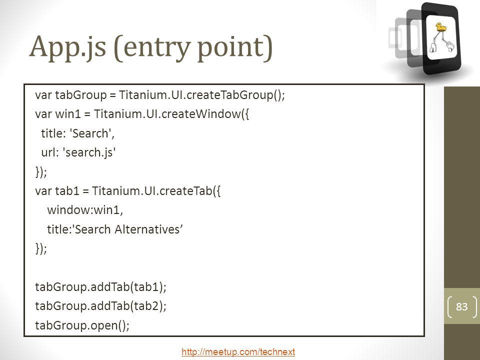http://meetup.com/technext 83 App.js (entry point) var tabGroup = Titanium.UI.createTabGroup(); var win1 = Titanium.UI.createWindow({ title: Search , url: search.js }); var tab1 = Titanium.UI.createTab({ window:win1, title: Search Alternatives }); tabGroup.addTab(tab1); tabGroup.addTab(tab2); tabGroup.open();