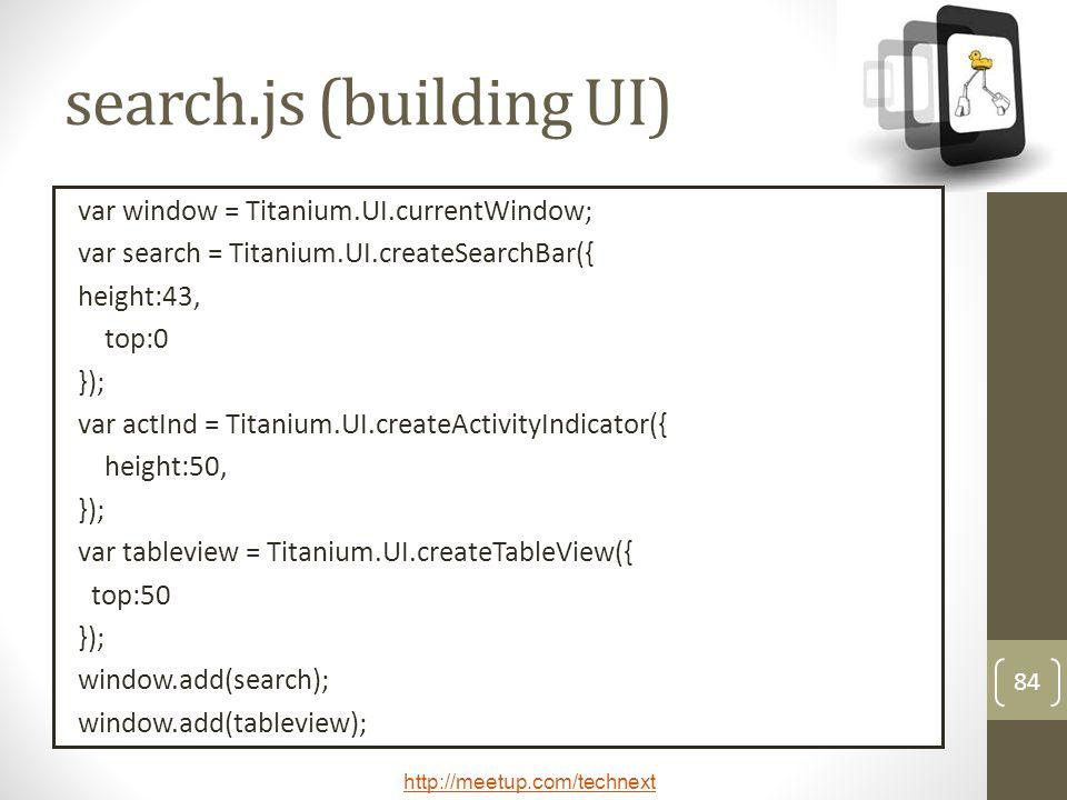 http://meetup.com/technext 84 search.js (building UI) var window = Titanium.UI.currentWindow; var search = Titanium.UI.createSearchBar({ height:43, top:0 }); var actInd = Titanium.UI.createActivityIndicator({ height:50, }); var tableview = Titanium.UI.createTableView({ top:50 }); window.add(search); window.add(tableview);