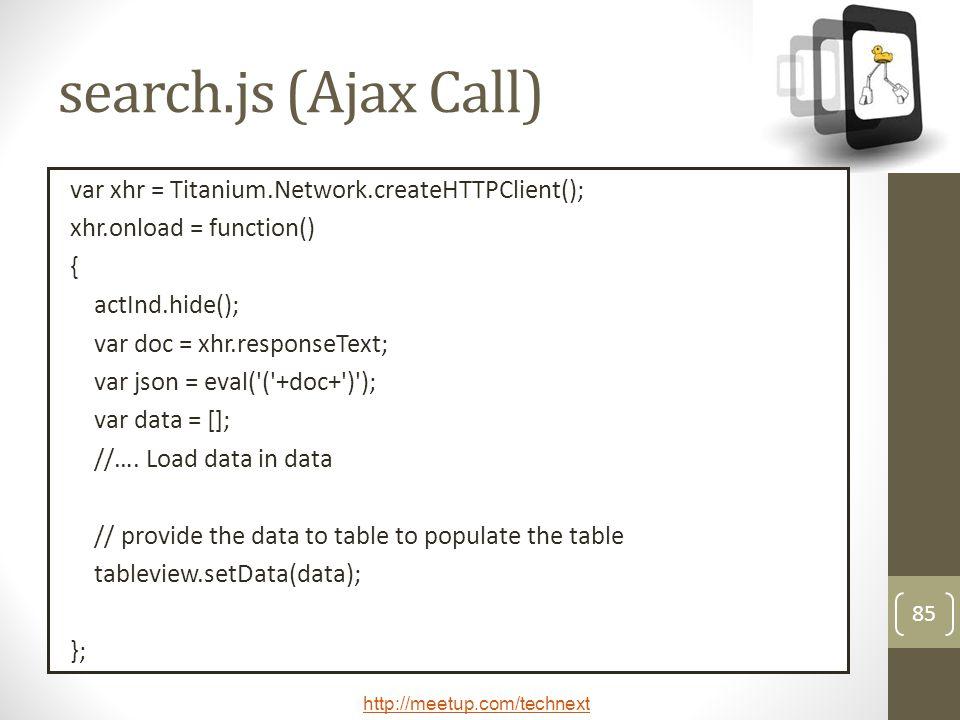 http://meetup.com/technext 85 search.js (Ajax Call) var xhr = Titanium.Network.createHTTPClient(); xhr.onload = function() { actInd.hide(); var doc = xhr.responseText; var json = eval( ( +doc+ ) ); var data = []; //….