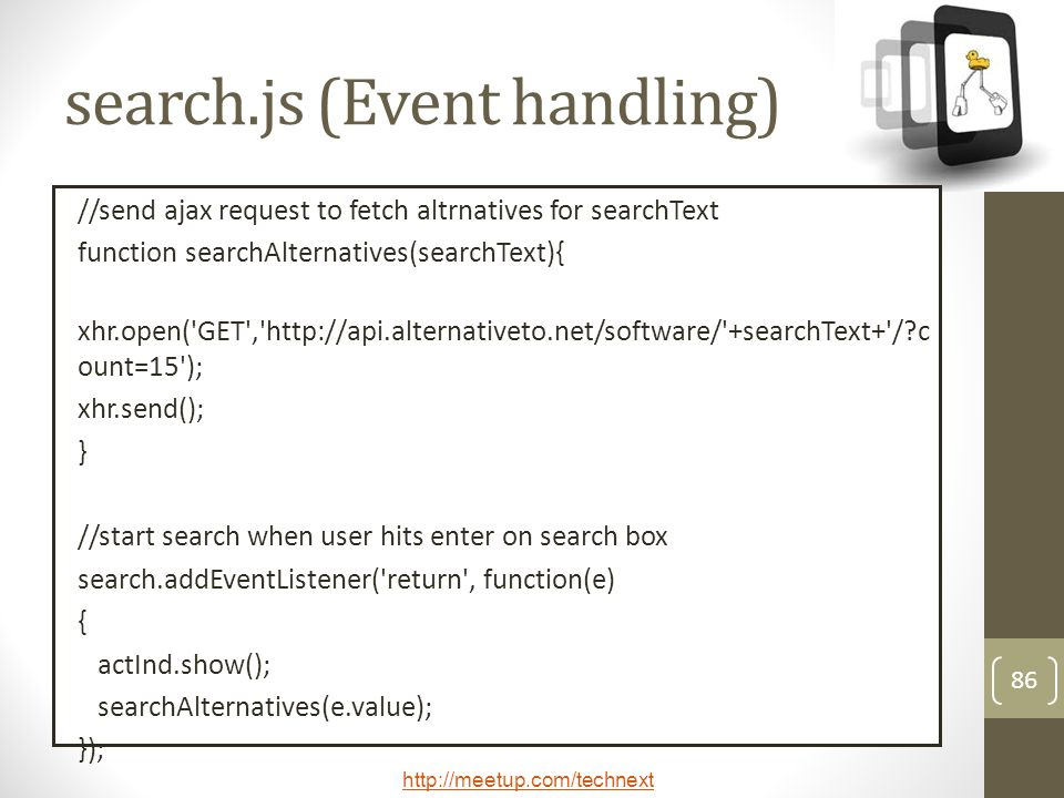 http://meetup.com/technext 86 search.js (Event handling) //send ajax request to fetch altrnatives for searchText function searchAlternatives(searchTex