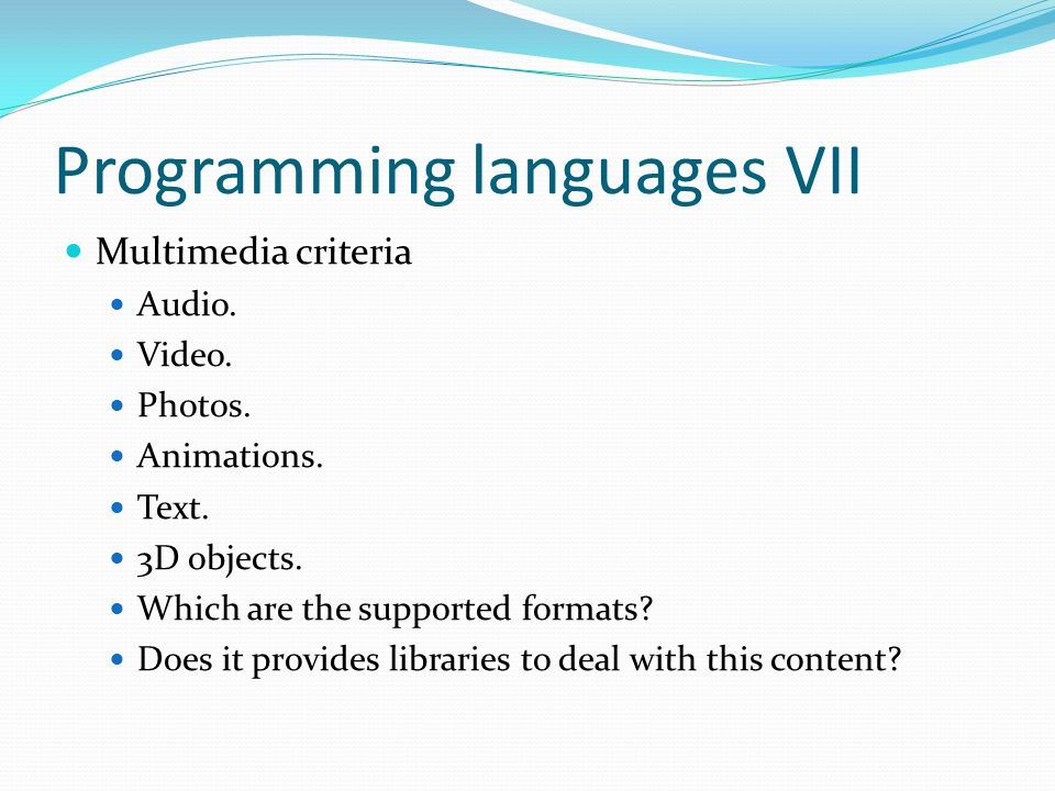 Programming languages VII Multimedia criteria Audio. Video. Photos. Animations. Text. 3D objects. Which are the supported formats? Does it provides li