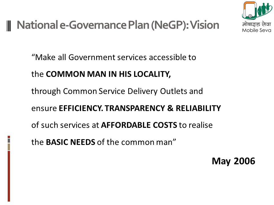 National e-Governance Plan (NeGP): Vision Make all Government services accessible to the COMMON MAN IN HIS LOCALITY, through Common Service Delivery Outlets and ensure EFFICIENCY.
