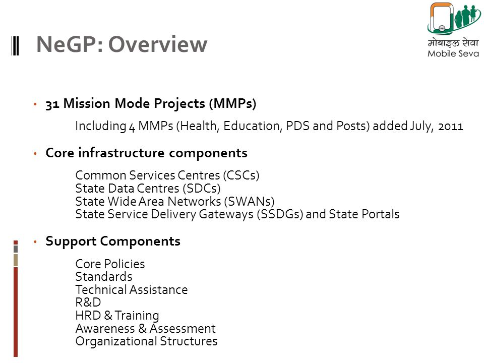 31 Mission Mode Projects (MMPs) Including 4 MMPs (Health, Education, PDS and Posts) added July, 2011 Core infrastructure components Common Services Centres (CSCs) State Data Centres (SDCs) State Wide Area Networks (SWANs) State Service Delivery Gateways (SSDGs) and State Portals Support Components Core Policies Standards Technical Assistance R&D HRD & Training Awareness & Assessment Organizational Structures NeGP: Overview