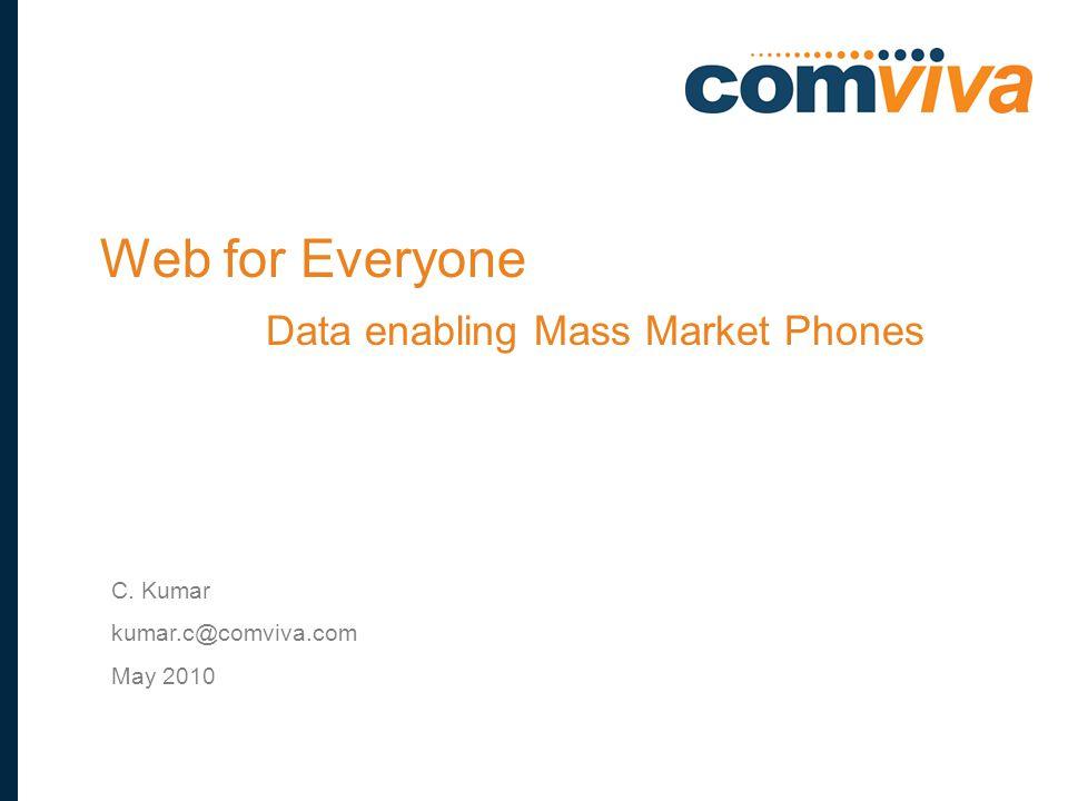 1 C. Kumar kumar.c@comviva.com May 2010 Web for Everyone Data enabling Mass Market Phones
