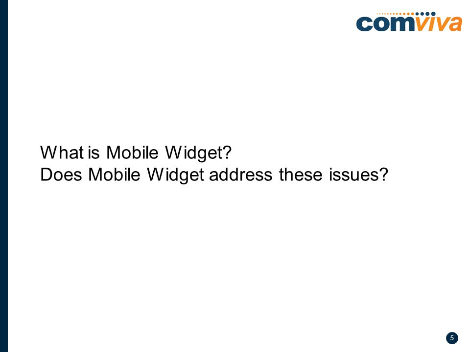 6 Mobile Widgets are single purpose applications built using WEB technologies using the Mobile Internet.