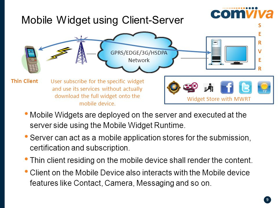 9 Mobile Widgets are deployed on the server and executed at the server side using the Mobile Widget Runtime.