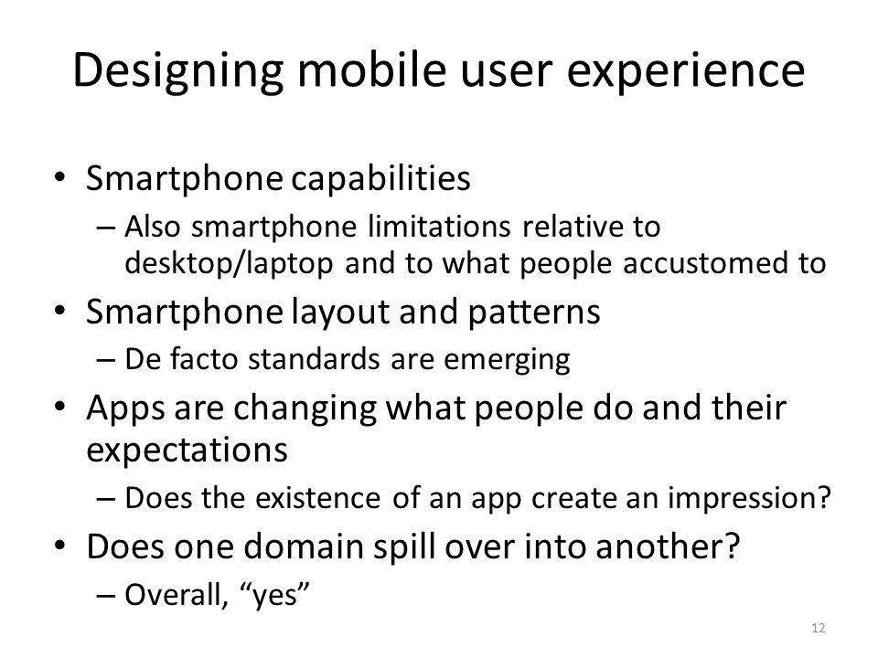 Designing mobile user experience Smartphone capabilities – Also smartphone limitations relative to desktop/laptop and to what people accustomed to Smartphone layout and patterns – De facto standards are emerging Apps are changing what people do and their expectations – Does the existence of an app create an impression.
