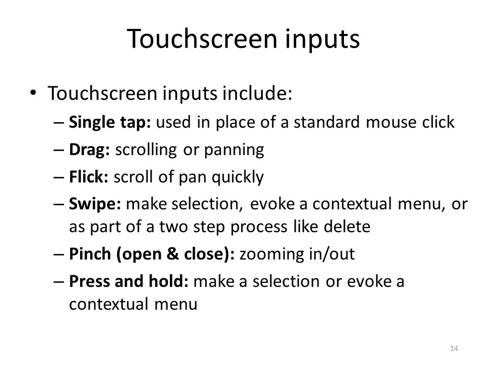 Touchscreen inputs Touchscreen inputs include: – Single tap: used in place of a standard mouse click – Drag: scrolling or panning – Flick: scroll of pan quickly – Swipe: make selection, evoke a contextual menu, or as part of a two step process like delete – Pinch (open & close): zooming in/out – Press and hold: make a selection or evoke a contextual menu 14