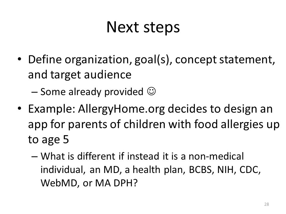 Next steps Define organization, goal(s), concept statement, and target audience – Some already provided Example: AllergyHome.org decides to design an app for parents of children with food allergies up to age 5 – What is different if instead it is a non-medical individual, an MD, a health plan, BCBS, NIH, CDC, WebMD, or MA DPH.